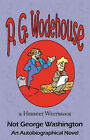 Not George Washington: An Autobiographical Novel - From the Manor Wodehouse Collection, a Selection from the Early Works of P. G. Wodehouse by Herbert Westbrook, P G Wodehouse (Paperback / softback, 2008)