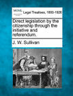 Direct Legislation by the Citizenship Through the Initiative and Referendum. by J W Sullivan (Paperback / softback, 2010)