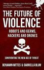 The Future of Violence - Robots and Germs, Hackers and Drones: Confronting the New Age of Threat by Benjamin Wittes, Gabriella Blum (Paperback, 2017)