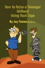 How to Raise a Teenager Without Using Duct Tape by Jay Timms Bmt Ma CCC and...