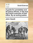 A Guide for Constables and All Peace Officers, in the Due and Lawful Exercise of Their Office. by an Acting Justice. by John Hewitt (Paperback / softback, 2010)
