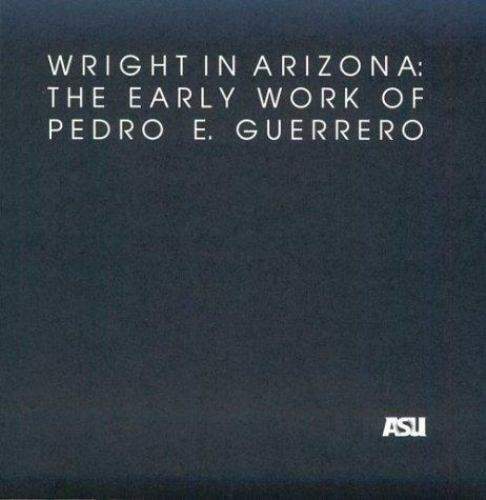 Wright in Arizona: The Early Work of Pedro E. Guerrero: A Selection of Photograp