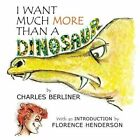 I Want Much More Than a Dinosaur by Charles Berliner (Paperback / softback, 2013)