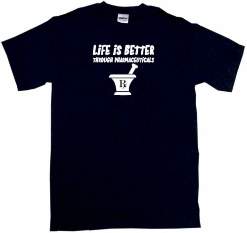 Life Is Better Through Pharmaceuticals Men/'s Shirt Pick Size Color S 6XL L//S S//S