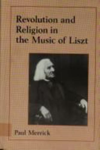 Revolution and Religion in the Music of Liszt by Merrick, Paul