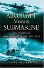 Aircraft Versus Submarines 1912-1945: The Evolution of Anti-submarine Aircraft by Dr. Alfred Price (Hardback, 2004)