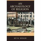 An Archaeology of Religion by Kit W. Wesler (Paperback, 2014)