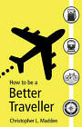 How to be a Better Traveller by Christopher L. Madden (Paperback, 2013)