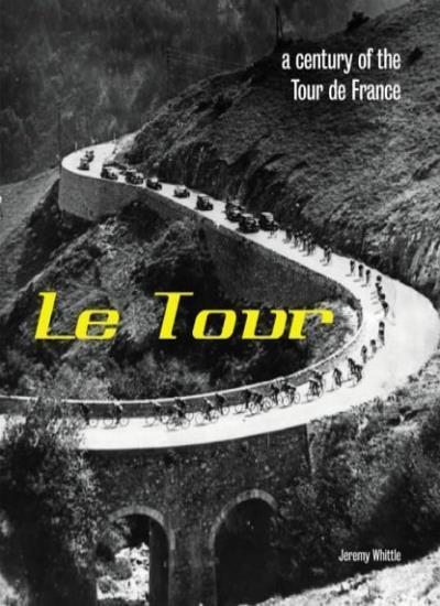 Le Tour: A Century of the Tour de France By Jeremy Whittle
