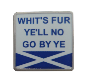 'Whit's Fur Ye'll No Go By ye' Scots Slang Saltire Pin Badge