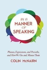 In a Manner of Speaking: Phrases, Expressions, and Proverbs and How We Use and M