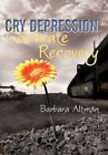 Cry Depression Celebrate Recovery My Journey Through Mental Ill 9781450279222
