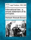 International Law: A Simple Statement of Its Principles. by Herbert Wolcott Bowen (Paperback / softback, 2010)