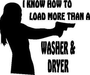 WHITE vinyl decal I know how to load more than a washer /& dryer fun gun female