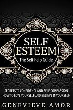 Self Esteem : The Self Help Guide - Secrets to Confidence and Self Compassion...