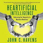 Heartificial Intelligence: Embracing Our Humanity to Maximize Machines by John C Havens (CD-Audio, 2016)