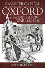 Cavalier Capital: Oxford in the English Civil War 1642 - 1646 by John Barrett (Hardback, 2015)