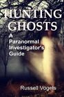 Hunting Ghosts: A Paranormal Investigator's Guide by Russell Vogels (Paperback / softback, 2014)