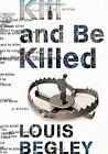 Kill and be Killed: A Novel by Louis Begley (Hardback, 2016)