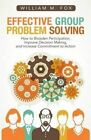 Effective Group Problem Solving: How to Broaden Participation, Improve Decision Making, and Increase Commitment to Action by William M Fox (Paperback / softback, 2014)