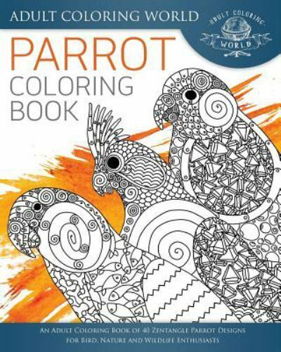 Animal Coloring Books For Adults Ser.: Parrot Coloring Book : An Adult Coloring  Book Of 40 Zentangle Parrot Designs For Bird, Nature And Wildlife  Enthusiasts By Adult World (2016, Trade Paperback) For