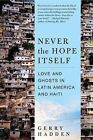 Never the Hope Itself: Love and Ghosts in Latin America and Haiti by Gerry Hadden (Paperback / softback, 2011)