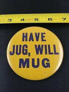 Vintage HAVE JUG WILL MUG pin button pinback *EE70