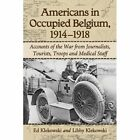 Americans in Occupied Belgium, 1914-1918: Accounts of the War from Journalists, Tourists, Troops and Medical Staff by Ed Klekowski, Libby Klekowski (Paperback, 2014)