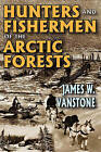 Hunters and Fishermen of the Arctic Forests by James W. VanStone (Paperback, 2009)