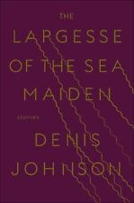 The Largesse of the Sea Maiden : Stories by Denis Johnson (2018, Hardcover)