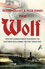 The Wolf: The True Story of an Epic Voyage of Destruction in WW1 by Peter Hohnen, Richard Guilliatt (Hardback, 2009)