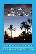 Pequeños Cuentos en Versos para Que Llores : Extractos de un Poemario by Luis...