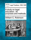 A Study on Legal Education: Its Purposes and Methods. by William C Robinson (Paperback / softback, 2010)