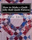 How to Make a Quilt - Jelly Roll Quilt Pattern by Rose a Smith (Paperback / softback, 2013)