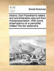 Ireland. Earl Fitzwilliam's Letters and Administration Rescued from Misrepresentation. with Some Observations on a Pamphlet Intitled the Fair Statement. by Multiple Contributors (Paperback / softback, 2010)