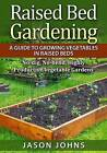 Raised Bed Gardening - A Guide to Growing Vegetables in Raised Beds: No Dig, No Bend, Highly Productive Vegetable Gardens by Jason Johns (Paperback, 2015)