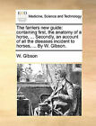 The Farriers New Guide: Containing First, the Anatomy of a Horse, ... Secondly, an Account of All the Diseases Incident to Horses, ... by W. Gibson. by W Gibson (Paperback / softback, 2010)