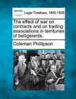 The Effect of War on Contracts and on Trading Associations in Territories of Belligerents. by Coleman Phillipson (Paperback / softback, 2010)