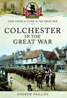 Colchester in the Great War by Andrew Phillips (Paperback, 2017)