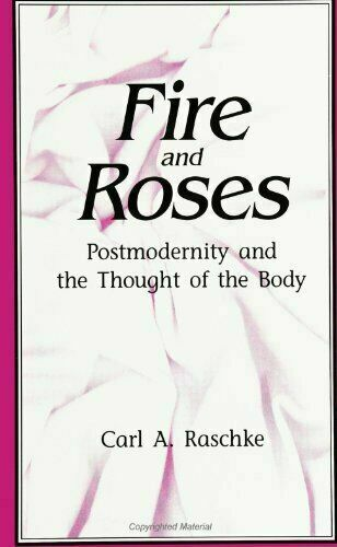 Fire and Roses : Postmodernity and the Thought of the Body by Carl A. Raschke