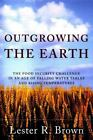 Outgrowing the Earth : The Food Security Challenge in an Age of Falling Water Tables and Rising Temperatures by Lester R. Brown (2005, Paperback)