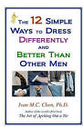 The 12 Simple Ways to Dress Differently and Better Than Other Men by Ivan M C Chen (Paperback / softback, 2008)