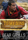 To My Sons: Lessons for the Wild Adventure Called Life by Bear Grylls (Hardback)
