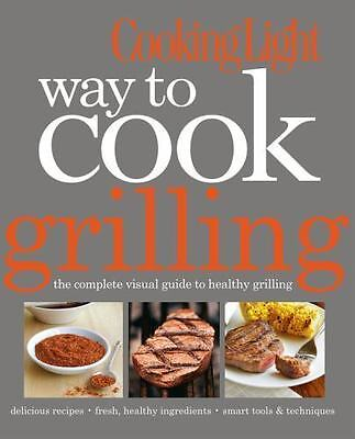 COOKING LIGHT WAY TO COOK GRILLING THE COMPLETE VISUAL GUIDE TO HEALTHY FOOD