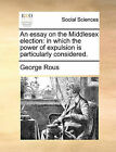 An Essay on the Middlesex Election: In Which the Power of Expulsion Is Particularly Considered. by George Rous (Paperback / softback, 2010)