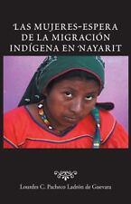 Las Mujeres-Espera de la Migraci�n Ind�gena en Nayarit by Lourdes C. Pacheco...