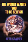 The World Wants You to Be Selfish by Herb Grainer (Paperback / softback, 2008)