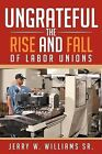 Ungrateful: The Rise and Fall of Labor Unions by Jerry W Williams Sr (Paperback / softback, 2012)