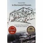 In Borrowed Houses: A True Story of Love and Faith Amidst War in Lebanon by Frances Fuller (Paperback / softback, 2013)
