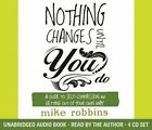Nothing Changes Until You Do: A Guide to Self-Compassion and Getting Out of Your Own Way by Mike Robbins (CD-Audio, 2014)